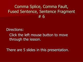 Comma Splice, Comma Fault,  Fused Sentence, Sentence Fragment   6