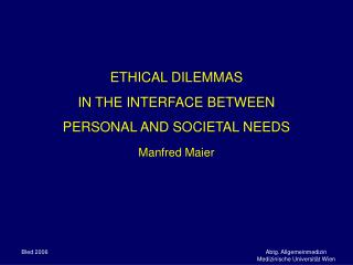 ETHICAL DILEMMAS  IN THE INTERFACE BETWEEN  PERSONAL AND SOCIETAL NEEDS Manfred Maier