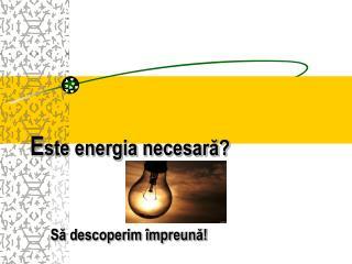 E ste energia necesară?