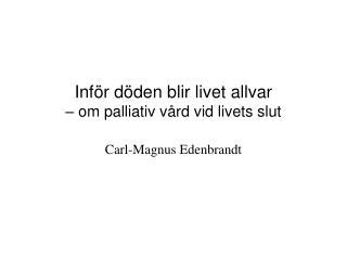 Inf r d den blir livet allvar    om palliativ v rd vid livets slut  Carl-Magnus Edenbrandt