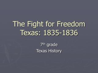 The Fight for Freedom Texas: 1835-1836