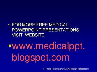 FOR MORE FREE MEDICAL POWERPOINT PRESENTATIONS VISIT  WEBSITE medicalppt.blogspot