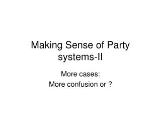 Making Sense of Party systems-II
