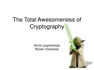 The Total Awesomeness of Cryptography Anna Lysyanskaya Brown University
