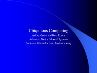 Ubiquitous Computing Ashley Green and Brad Rosen Advanced Topics Informal Systems Professor Silberschatz and Professor Y