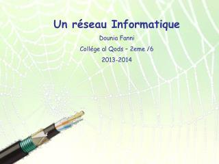 Un réseau Informatique Dounia Fanni Collége al Qods – 2eme /6 2013-2014
