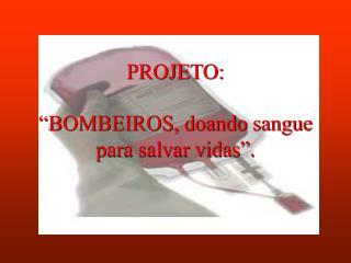"""PROJETO: """"BOMBEIROS, doando sangue para salvar vidas""""."""