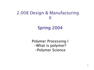 2.008 Design & Manufacturing II Spring 2004 Polymer Processing I -What is polymer?