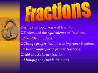 During this topic you will learn to: Understand the equivalence of fractions. Simplify a fraction. Change proper fractio