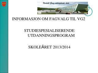 INFORMASJON OM FAGVALG TIL VG2 STUDIESPESIALISERENDE UTDANNINGSPROGRAM SKOLE Å RET 2013/2014