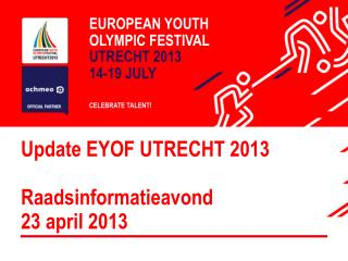 Update EYOF UTRECHT 2013  Raadsinformatieavond 23 april 2013
