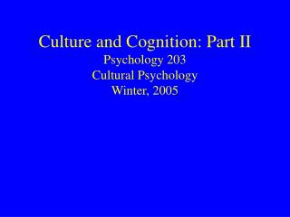 Culture and Cognition: Part II  Psychology 203 Cultural Psychology Winter, 2005
