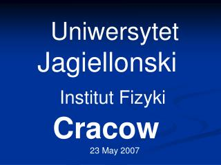 Uniwersytet Jagiellonski  Institut Fizyki         Cracow 23 May 2007