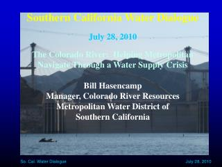 Southern California Water Dialogue July 28, 2010 The Colorado River:  Helping Metropolitan