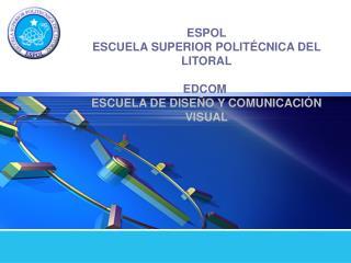 ESPOL ESCUELA SUPERIOR POLITÉCNICA DEL LITORAL EDCOM ESCUELA DE DISEÑO Y COMUNICACIÓN VISUAL