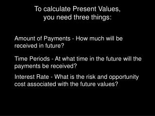 To calculate Present Values,  you need three things: