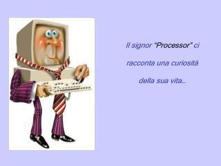"""Il signor  """"Processor""""  ci racconta una curiosità  della sua vita…"""