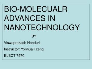 BIO-MOLECUALR ADVANCES IN NANOTECHNOLOGY 			BY Viswaprakash Nanduri Instructor: Yonhua Tzeng