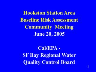 Hookston Station Area Baseline Risk Assessment Community  Meeting June 20, 2005 Cal/EPA -