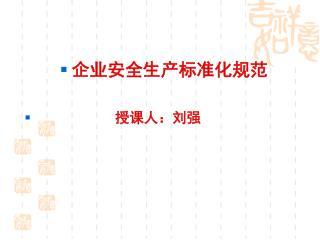企业安全生产标准化规范            授课人:刘强