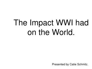The Impact WWI had on the World.