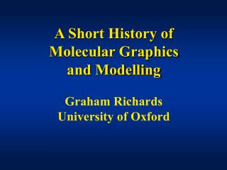A Short History of Molecular Graphics and Modelling Graham Richards University of Oxford