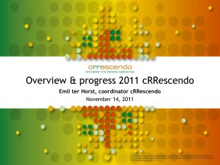 Overview & progress 2011 cRRescendo Emil ter Horst, coordinator cRRescendo November 14, 2011