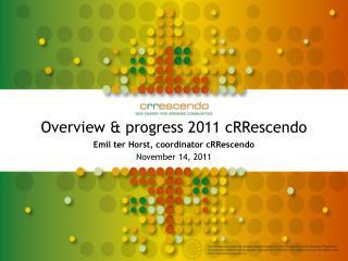 Overview & progress 2011 cRRescendo Emil ter Horst, coordinator cRRescendo November 14, 2011