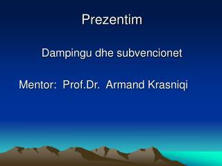 Prezentim  Dampingu dhe subvencionet Mentor:  Prof.Dr.  Armand Krasniqi