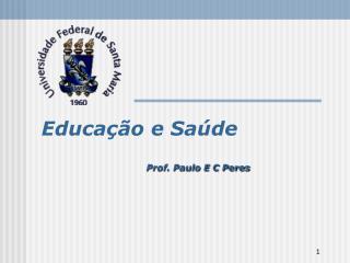 Educação e Saúde Prof. Paulo E C Peres
