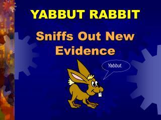 YABBUT RABBIT Sniffs Out New Evidence