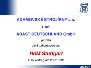 ADAMOVSKÉ STROJÍRNY a.s. u n d ADAST DEUTSCHLAND  GmbH grüßen die Studierenden der HdM Stuttgart