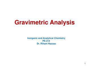 Gravimetric Analysis Inorganic and Analytical Chemistry PE-214 Dr. Riham Hazzaa