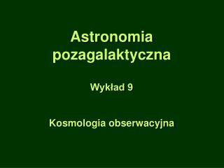 Astronomia pozagalaktyczna Wykład 9 Kosmologia obserwacyjna