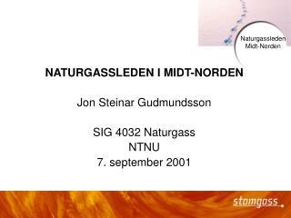 NATURGASSLEDEN I MIDT-NORDEN Jon Steinar Gudmundsson SIG 4032 Naturgass NTNU 7. september 2001