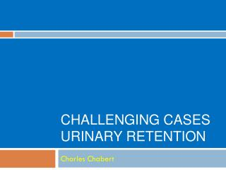 Challenging Cases Urinary Retention
