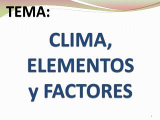 CLIMA, ELEMENTOS  y FACTORES