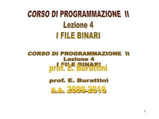 CORSO DI PROGRAMMAZIONE  II Lezione 4 I FILE BINARI prof. E. Burattini a.a. 2009-2010