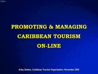 PROMOTING  MANAGING CARIBBEAN TOURISM  ON-LINE    Arley Sobers, Caribbean Tourism Organization, November 2005