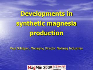 Developments in synthetic magnesia production Paul Schipper, Managing Director Nedmag Industries