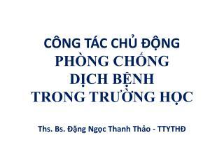 CÔNG TÁC CHỦ ĐỘNG  PHÒNG CHỐNG  DỊCH BỆNH  TRONG TRƯỜNG HỌC Ths. Bs. Đặng Ngọc Thanh Thảo - TTYTHĐ