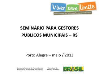 SEMINÁRIO PARA GESTORES PÚBLICOS MUNICIPAIS – RS Porto Alegre – maio / 2013