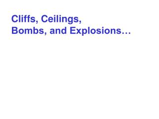 Cliffs, Ceilings,  Bombs, and Explosions…