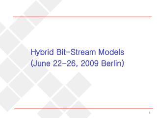 Hybrid Bit-Stream Models (June 22-26, 2009 Berlin)