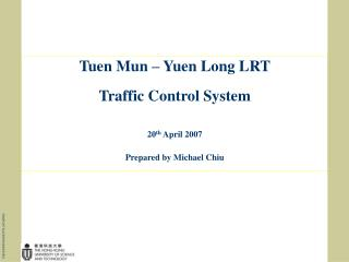 Tuen Mun – Yuen Long LRT Traffic Control System 2 0 th April 2007 Prepared by Michael Chiu