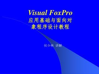 Visual FoxPro 应用基础与面向对 象程序设计教程