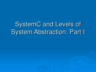 SystemC and Levels of System Abstraction: Part I