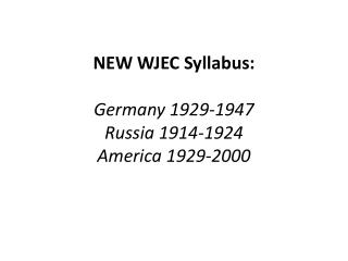NEW WJEC Syllabus:  Germany 1929-1947 Russia 1914-1924 America 1929-2000