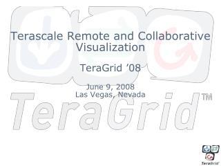 Terascale Remote and Collaborative Visualization TeraGrid '08 June 9, 2008 Las Vegas, Nevada