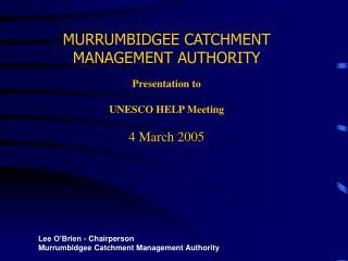 MURRUMBIDGEE CATCHMENT MANAGEMENT AUTHORITY Presentation to  UNESCO HELP Meeting 4 March 2005
